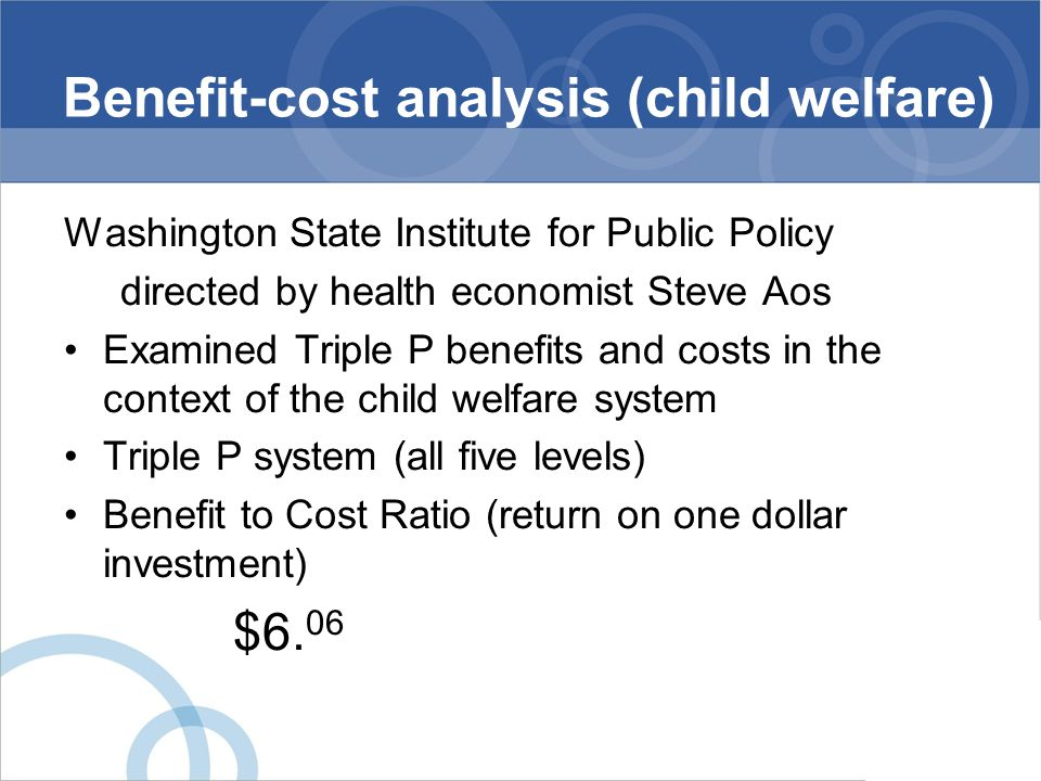 Benefit-cost analysis (child welfare) Washington State Institute for Public Policy directed by health economist Steve Aos Examined Triple P benefits a