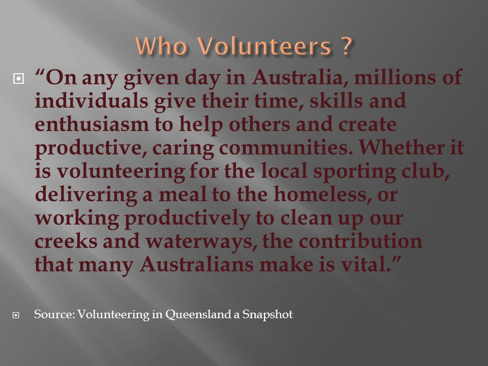 Volunteering is defined as an activity for the benefit of the community and the volunteer, where the volunteer freely chooses their involvement without expectation of payment. (According to the Queensland Government Policy on Volunteering 2007–2010)