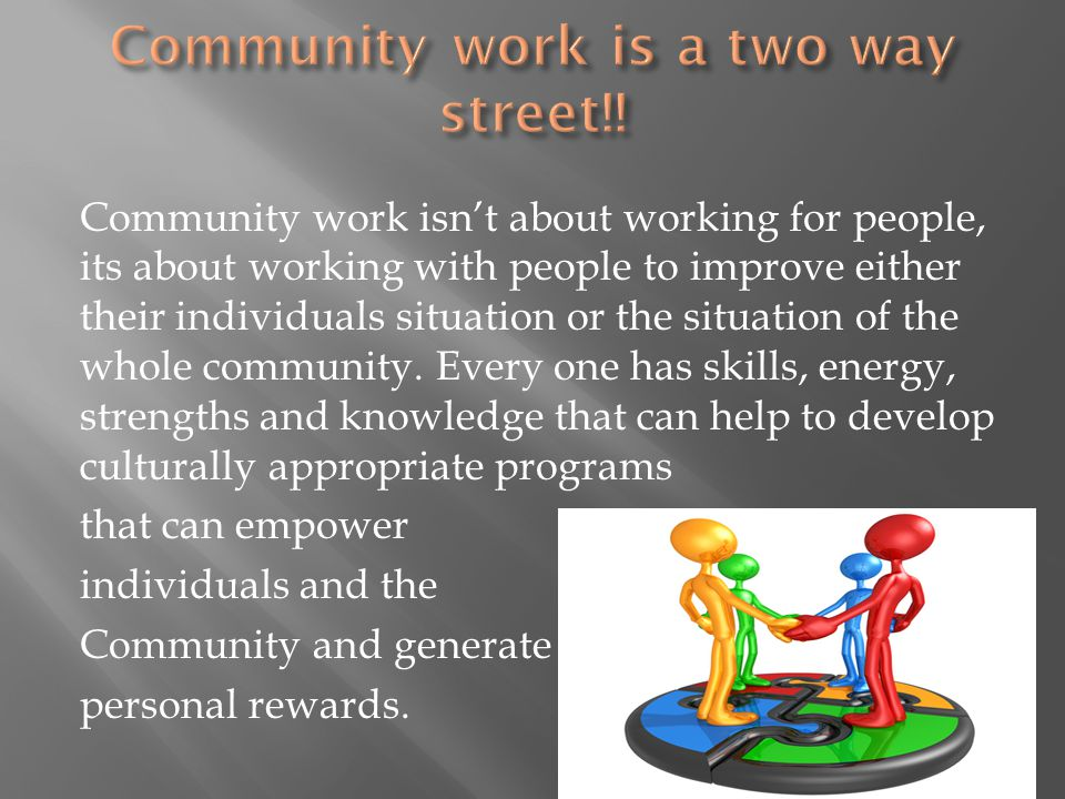 Community work isn't about working for people, its about working with people to improve either their individuals situation or the situation of the who