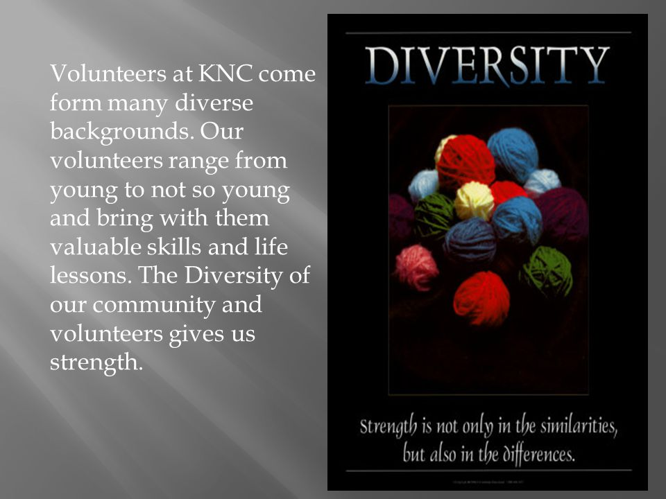 Volunteers at KNC come form many diverse backgrounds. Our volunteers range from young to not so young and bring with them valuable skills and life les