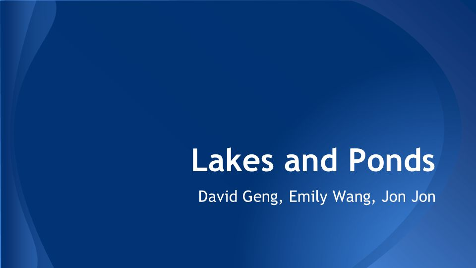 Lakes and Ponds David Geng, Emily Wang, Jon Jon