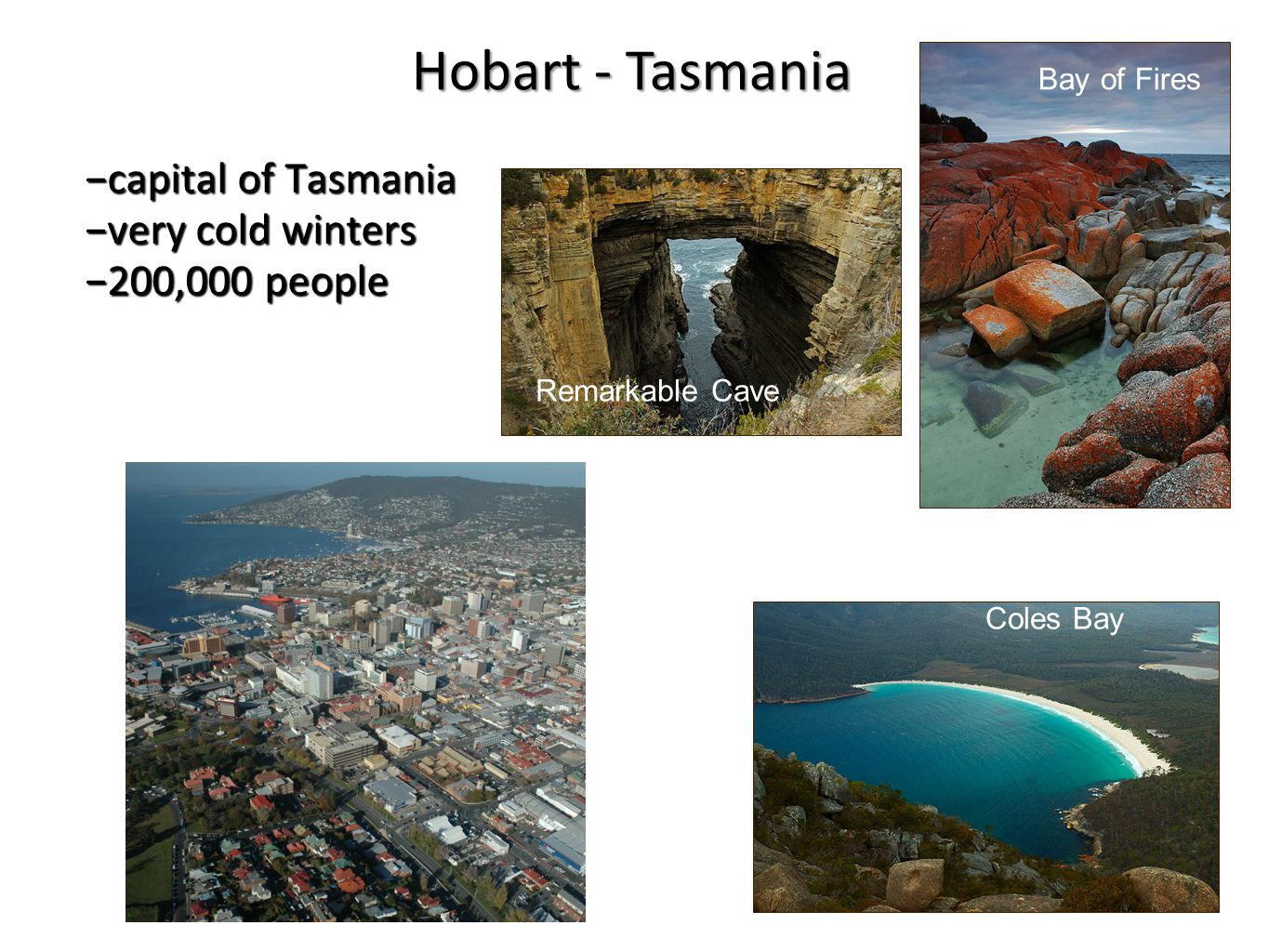 −capital of Tasmania −very cold winters −200,000 people Bay of Fires Coles Bay Remarkable Cave Hobart - Tasmania