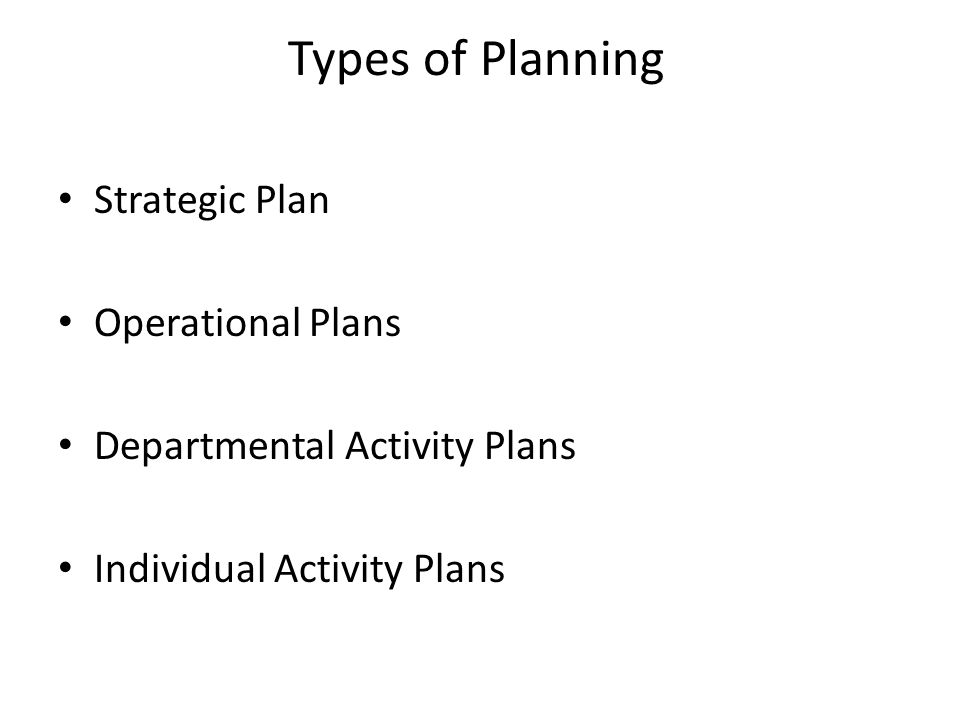 Types of Planning Strategic Plan Operational Plans Departmental Activity Plans Individual Activity Plans