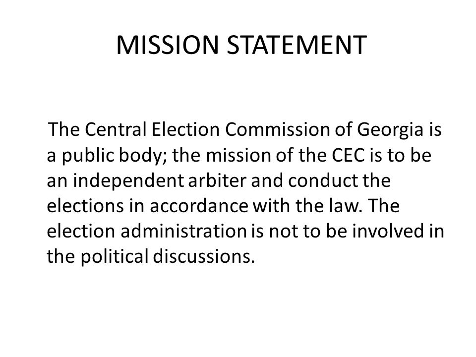 MISSION STATEMENT The Central Election Commission of Georgia is a public body; the mission of the CEC is to be an independent arbiter and conduct the elections in accordance with the law.