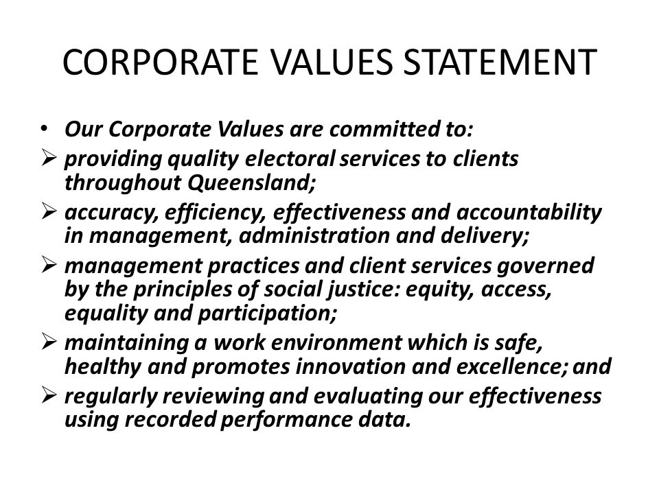 CORPORATE VALUES STATEMENT Our Corporate Values are committed to:  providing quality electoral services to clients throughout Queensland;  accuracy, efficiency, effectiveness and accountability in management, administration and delivery;  management practices and client services governed by the principles of social justice: equity, access, equality and participation;  maintaining a work environment which is safe, healthy and promotes innovation and excellence; and  regularly reviewing and evaluating our effectiveness using recorded performance data.