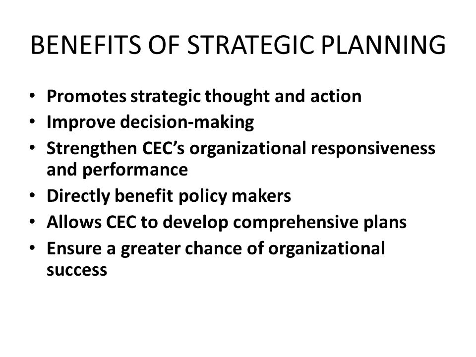 BENEFITS OF STRATEGIC PLANNING Promotes strategic thought and action Improve decision-making Strengthen CEC's organizational responsiveness and performance Directly benefit policy makers Allows CEC to develop comprehensive plans Ensure a greater chance of organizational success