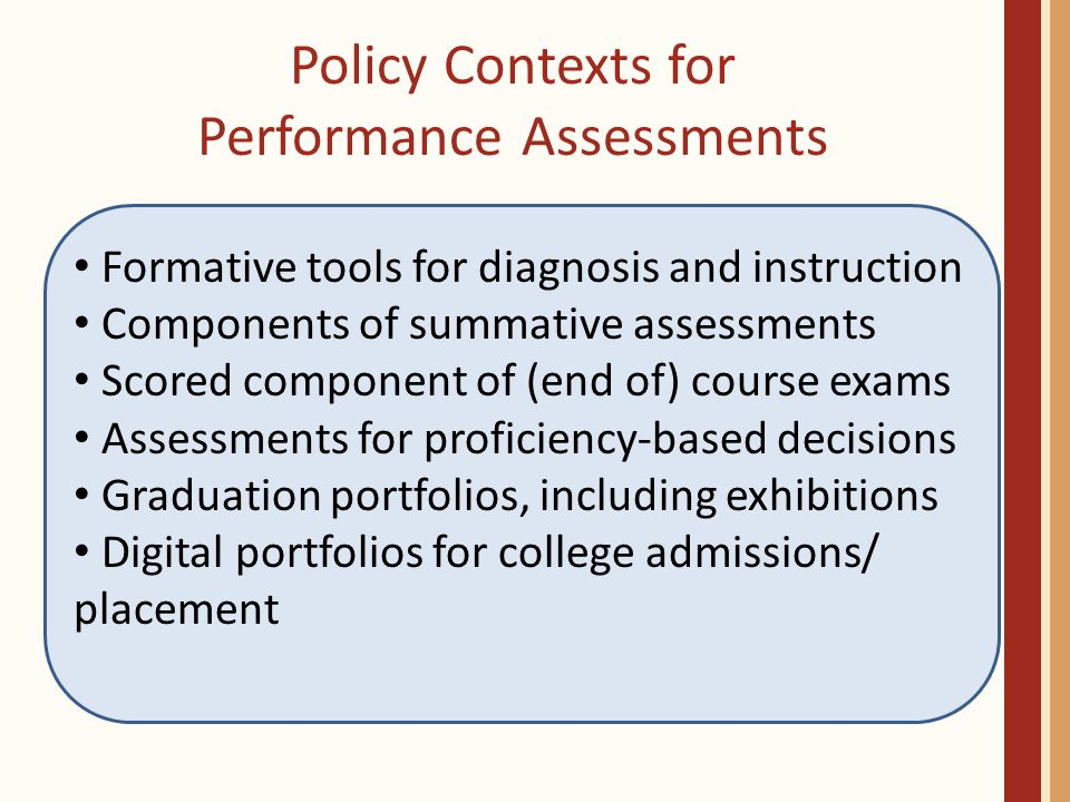 Policy Contexts for Performance Assessments Formative tools for diagnosis and instruction Components of summative assessments Scored component of (end