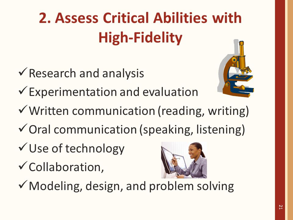 2. Assess Critical Abilities with High-Fidelity Research and analysis Experimentation and evaluation Written communication (reading, writing) Oral com