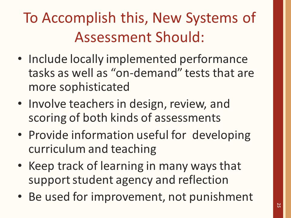 To Accomplish this, New Systems of Assessment Should: Include locally implemented performance tasks as well as on-demand tests that are more sophisticated Involve teachers in design, review, and scoring of both kinds of assessments Provide information useful for developing curriculum and teaching Keep track of learning in many ways that support student agency and reflection Be used for improvement, not punishment 25