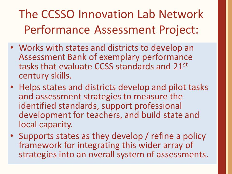 The CCSSO Innovation Lab Network Performance Assessment Project: Works with states and districts to develop an Assessment Bank of exemplary performance tasks that evaluate CCSS standards and 21 st century skills.