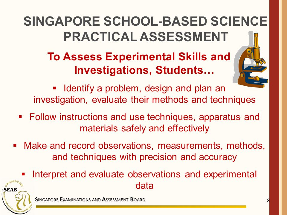 S INGAPORE E XAMINATIONS AND A SSESSMENT B OARD 8 To Assess Experimental Skills and Investigations, Students…  Identify a problem, design and plan an investigation, evaluate their methods and techniques  Follow instructions and use techniques, apparatus and materials safely and effectively  Make and record observations, measurements, methods, and techniques with precision and accuracy  Interpret and evaluate observations and experimental data SINGAPORE SCHOOL-BASED SCIENCE PRACTICAL ASSESSMENT
