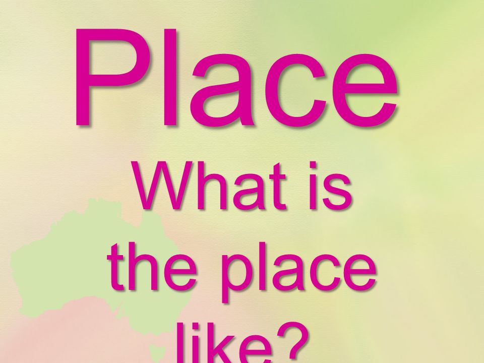 Place What is the place like?