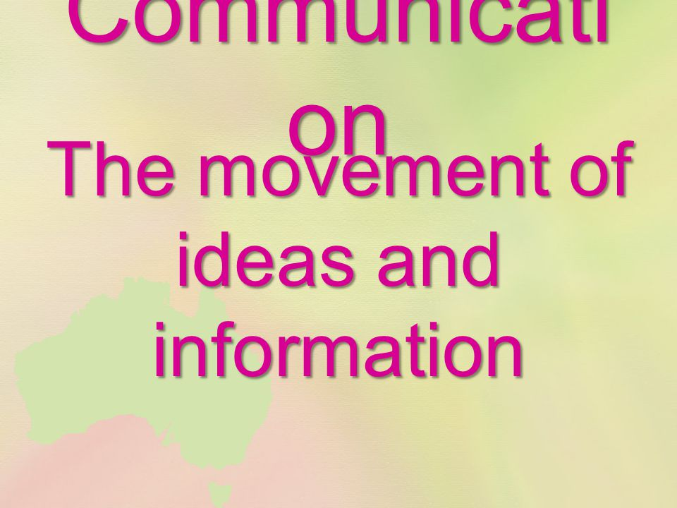 Communicati on The movement of ideas and information