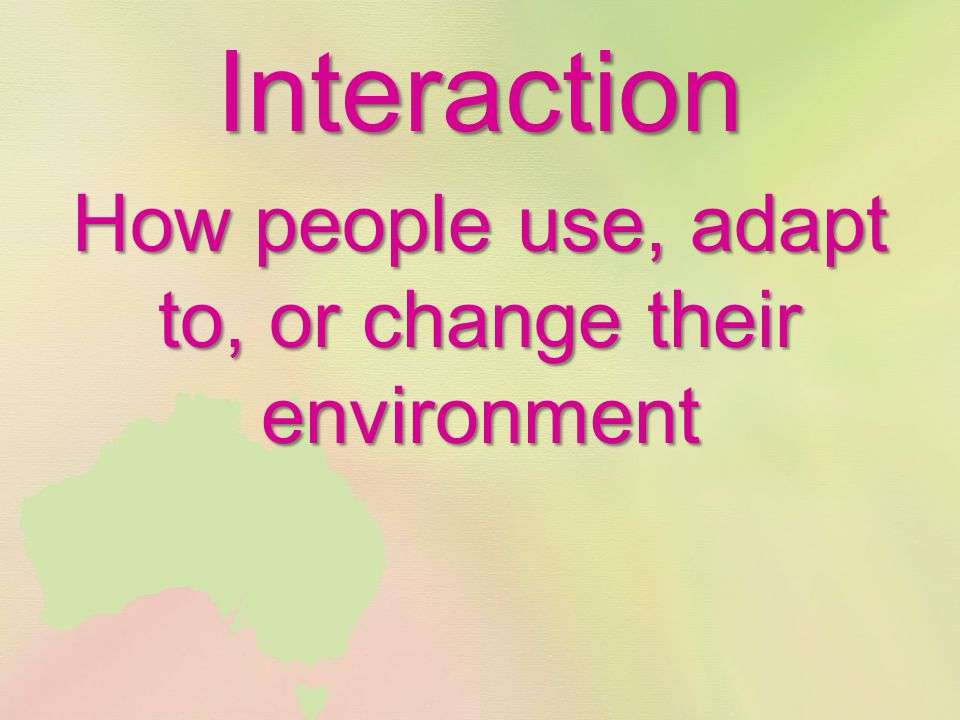 Interaction How people use, adapt to, or change their environment