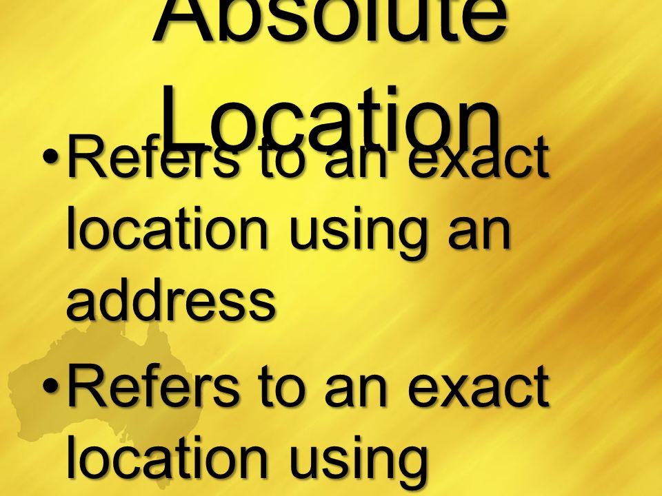 Absolute Location Refers to an exact location using an addressRefers to an exact location using an address Refers to an exact location using latitude