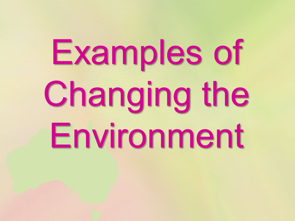 Examples of Changing the Environment