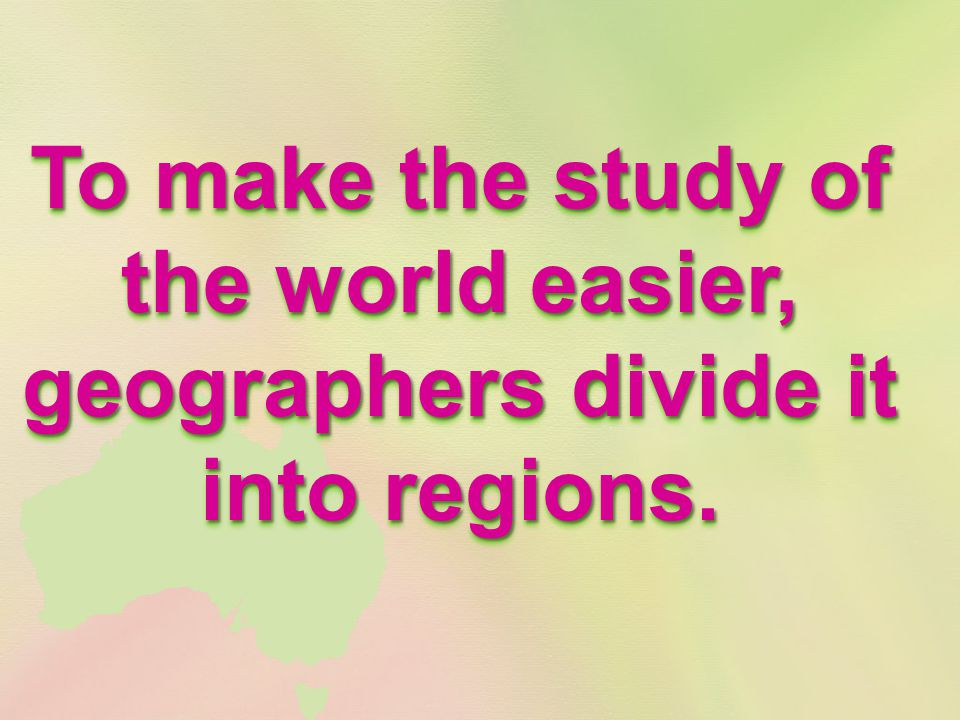 To make the study of the world easier, geographers divide it into regions.