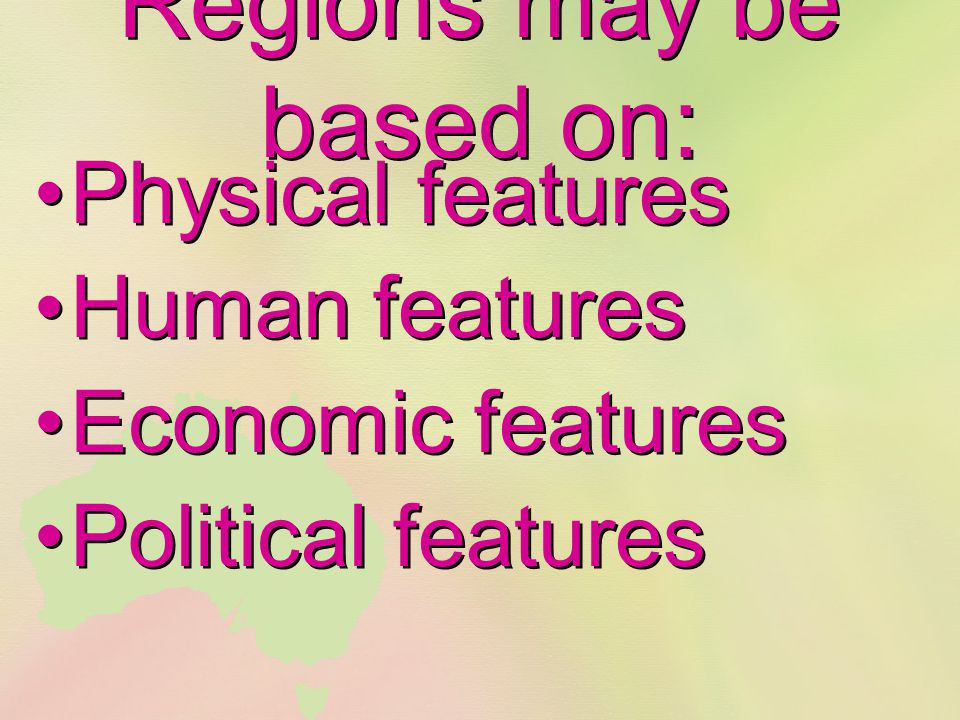 Regions may be based on: Physical features Human features Economic features Political features Physical features Human features Economic features Poli