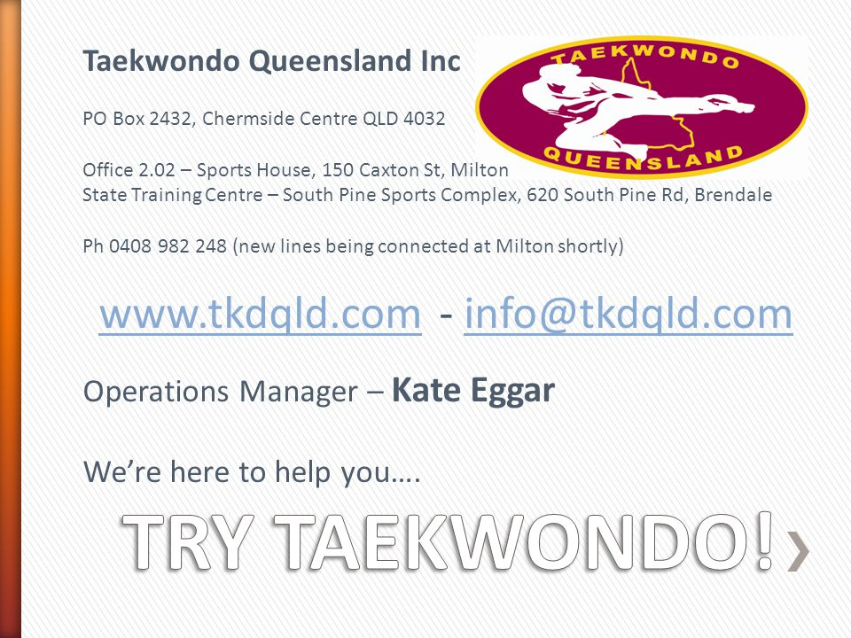 Taekwondo Queensland Inc PO Box 2432, Chermside Centre QLD 4032 Office 2.02 – Sports House, 150 Caxton St, Milton State Training Centre – South Pine Sports Complex, 620 South Pine Rd, Brendale Ph 0408 982 248 (new lines being connected at Milton shortly) www.tkdqld.comwww.tkdqld.com- info@tkdqld.cominfo@tkdqld.com Operations Manager – Kate Eggar We're here to help you….