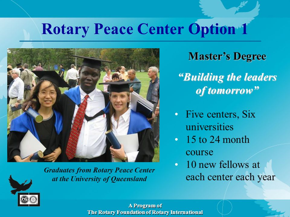 Master's Degree Building the leaders of tomorrow Graduates from Rotary Peace Center at the University of Queensland Rotary Peace Center Option 1 A Program of The Rotary Foundation of Rotary International Five centers, Six universities 15 to 24 month course 10 new fellows at each center each year