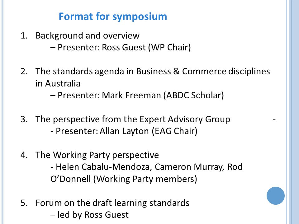 1.Background and overview – Presenter: Ross Guest (WP Chair) 2.The standards agenda in Business & Commerce disciplines in Australia – Presenter: Mark Freeman (ABDC Scholar) 3.The perspective from the Expert Advisory Group - - Presenter: Allan Layton (EAG Chair) 4.The Working Party perspective - Helen Cabalu-Mendoza, Cameron Murray, Rod O'Donnell (Working Party members) 5.Forum on the draft learning standards – led by Ross Guest Format for symposium