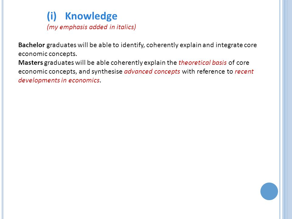 (i)Knowledge (my emphasis added in italics) Bachelor graduates will be able to identify, coherently explain and integrate core economic concepts.
