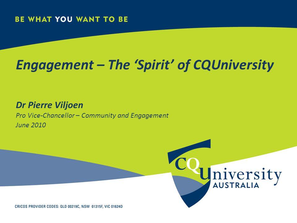 Engagement – The 'Spirit' of CQUniversity Dr Pierre Viljoen Pro Vice-Chancellor – Community and Engagement June 2010