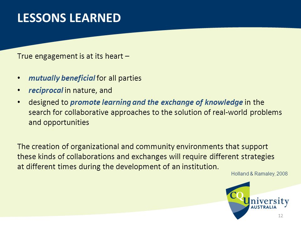 True engagement is at its heart – mutually beneficial for all parties reciprocal in nature, and designed to promote learning and the exchange of knowledge in the search for collaborative approaches to the solution of real-world problems and opportunities The creation of organizational and community environments that support these kinds of collaborations and exchanges will require different strategies at different times during the development of an institution.