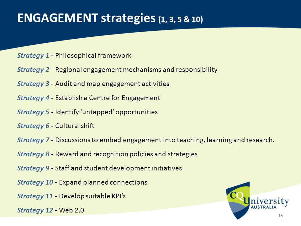 ENGAGEMENT strategies (1, 3, 5 & 10) 15 Strategy 1 - Philosophical framework Strategy 2 - Regional engagement mechanisms and responsibility Strategy 3 - Audit and map engagement activities Strategy 4 - Establish a Centre for Engagement Strategy 5 - Identify 'untapped' opportunities Strategy 6 - Cultural shift Strategy 7 - Discussions to embed engagement into teaching, learning and research.