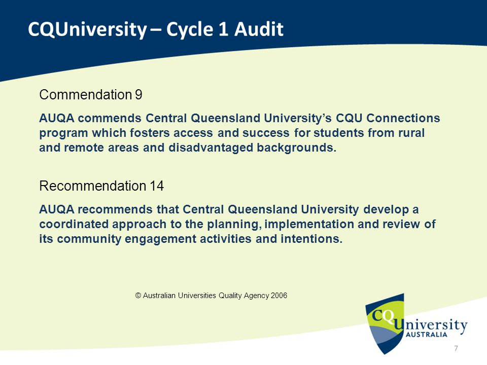 7 CQUniversity – Cycle 1 Audit Commendation 9 AUQA commends Central Queensland University's CQU Connections program which fosters access and success f