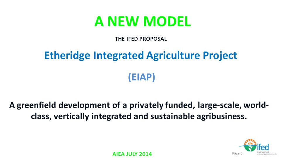 Page 5 AIEA JULY 2014 A NEW MODEL A greenfield development of a privately funded, large-scale, world- class, vertically integrated and sustainable agribusiness.