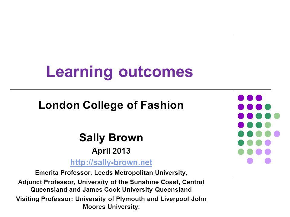 Learning outcomes London College of Fashion Sally Brown April 2013 http://sally-brown.net Emerita Professor, Leeds Metropolitan University, Adjunct Pr