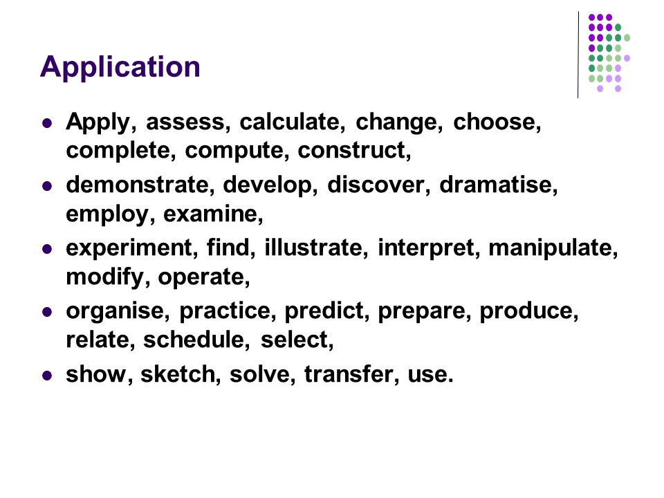 Application Apply, assess, calculate, change, choose, complete, compute, construct, demonstrate, develop, discover, dramatise, employ, examine, experi