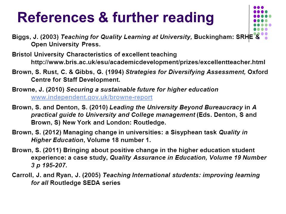 References & further reading Biggs, J. (2003) Teaching for Quality Learning at University, Buckingham: SRHE & Open University Press. Bristol Universit