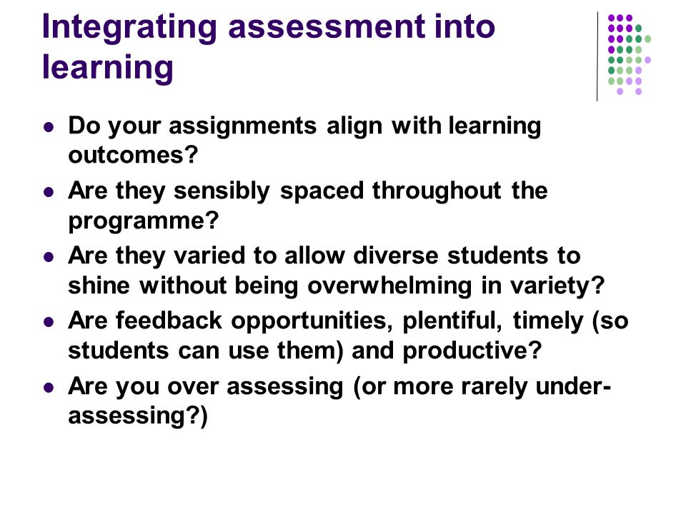 Integrating assessment into learning Do your assignments align with learning outcomes? Are they sensibly spaced throughout the programme? Are they var