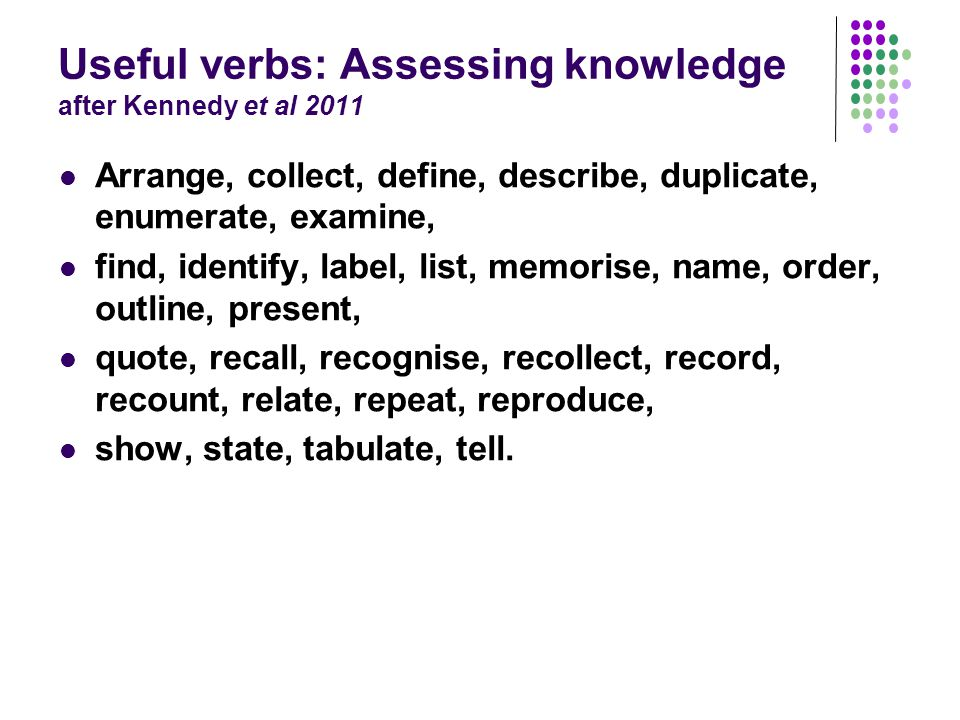 Useful verbs: Assessing knowledge after Kennedy et al 2011 Arrange, collect, define, describe, duplicate, enumerate, examine, find, identify, label, list, memorise, name, order, outline, present, quote, recall, recognise, recollect, record, recount, relate, repeat, reproduce, show, state, tabulate, tell.