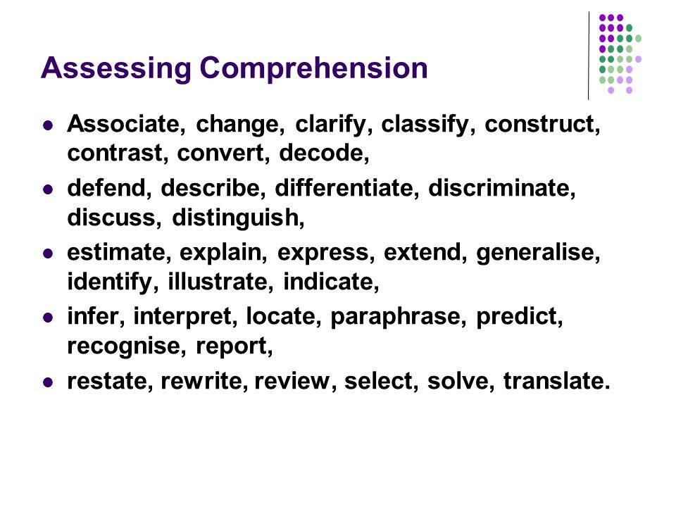 Assessing Comprehension Associate, change, clarify, classify, construct, contrast, convert, decode, defend, describe, differentiate, discriminate, dis