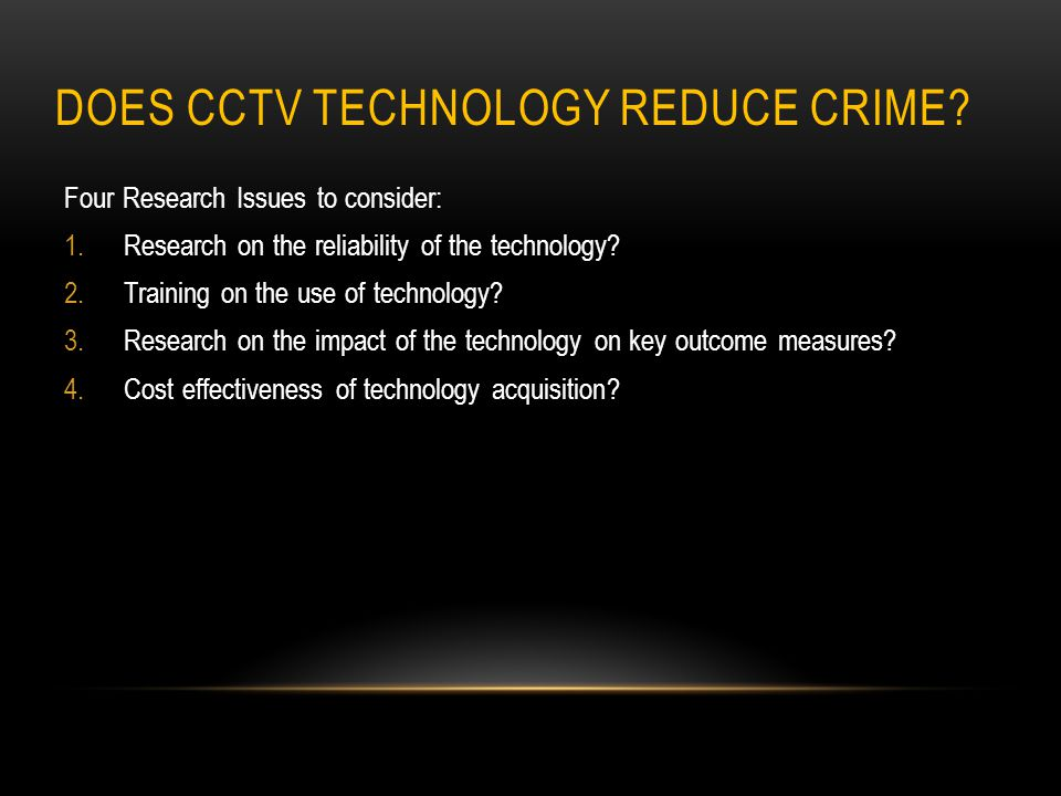 DOES CCTV TECHNOLOGY REDUCE CRIME? Four Research Issues to consider: 1.Research on the reliability of the technology? 2.Training on the use of technol