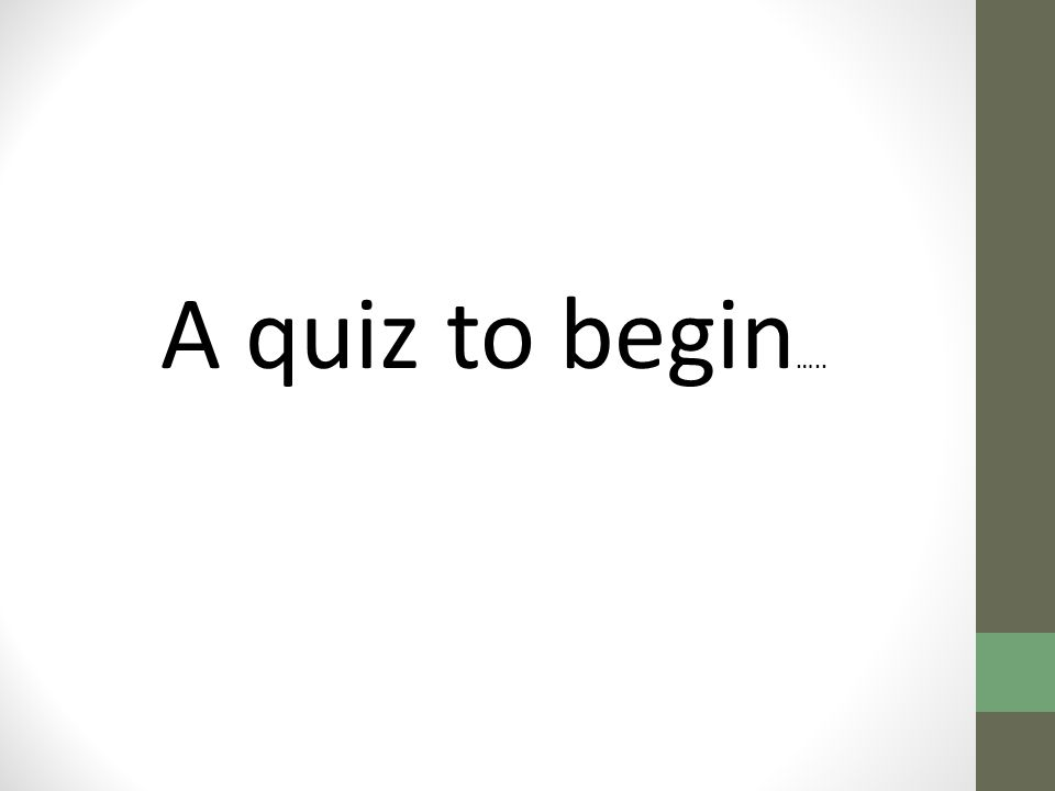 A quiz to begin …..