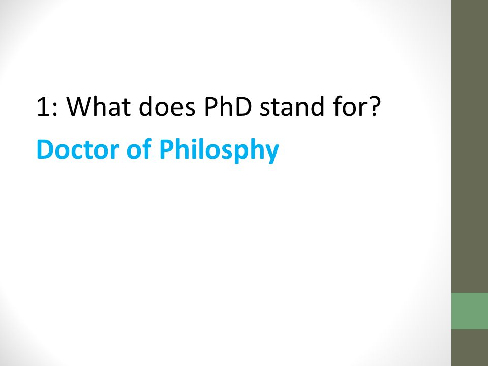 1: What does PhD stand for Doctor of Philosphy