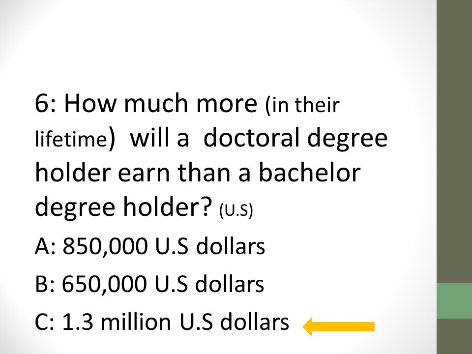 6: How much more (in their lifetime ) will a doctoral degree holder earn than a bachelor degree holder.
