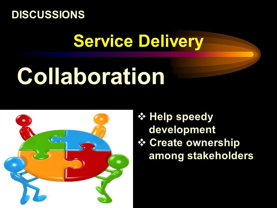 Service Delivery Collaboration DISCUSSIONS  Help speedy development  Create ownership among stakeholders