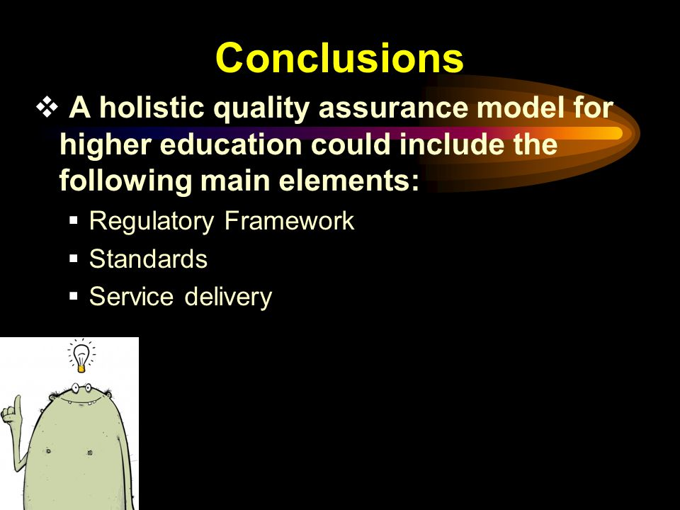 Conclusions  A holistic quality assurance model for higher education could include the following main elements:  Regulatory Framework  Standards  Service delivery