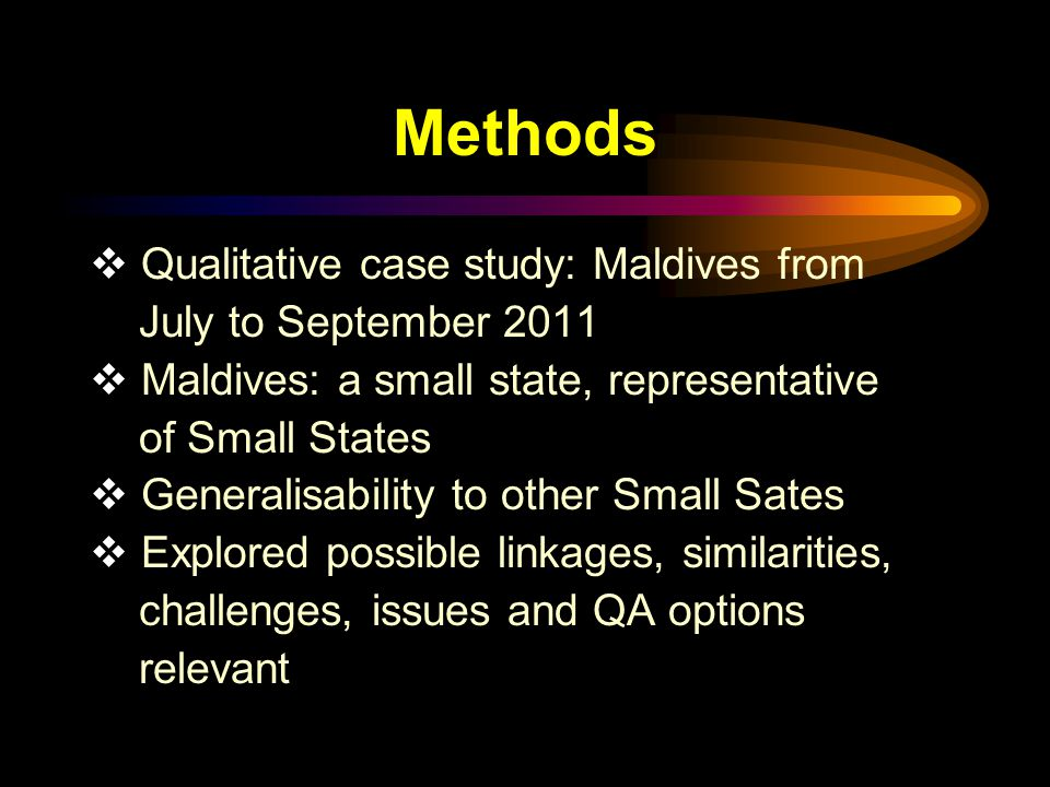 Methods  Qualitative case study: Maldives from July to September 2011  Maldives: a small state, representative of Small States  Generalisability to other Small Sates  Explored possible linkages, similarities, challenges, issues and QA options relevant
