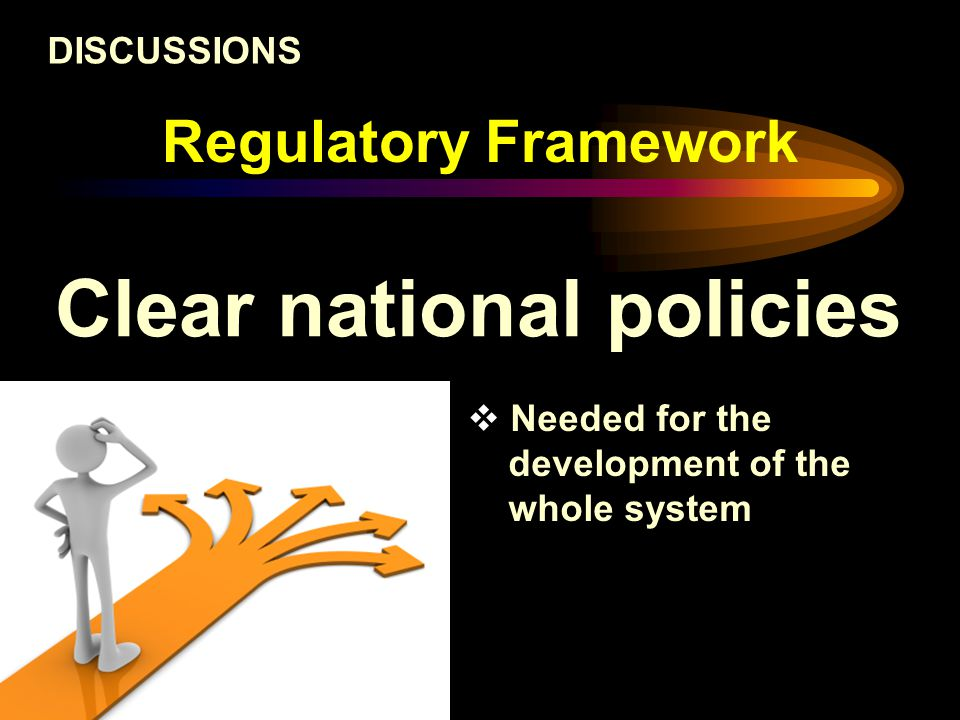 Regulatory Framework Clear national policies DISCUSSIONS  Needed for the development of the whole system