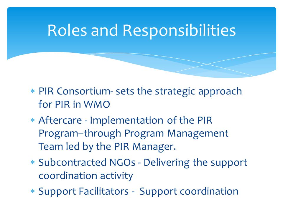  PIR Consortium- sets the strategic approach for PIR in WMO  Aftercare - Implementation of the PIR Program–through Program Management Team led by the PIR Manager.