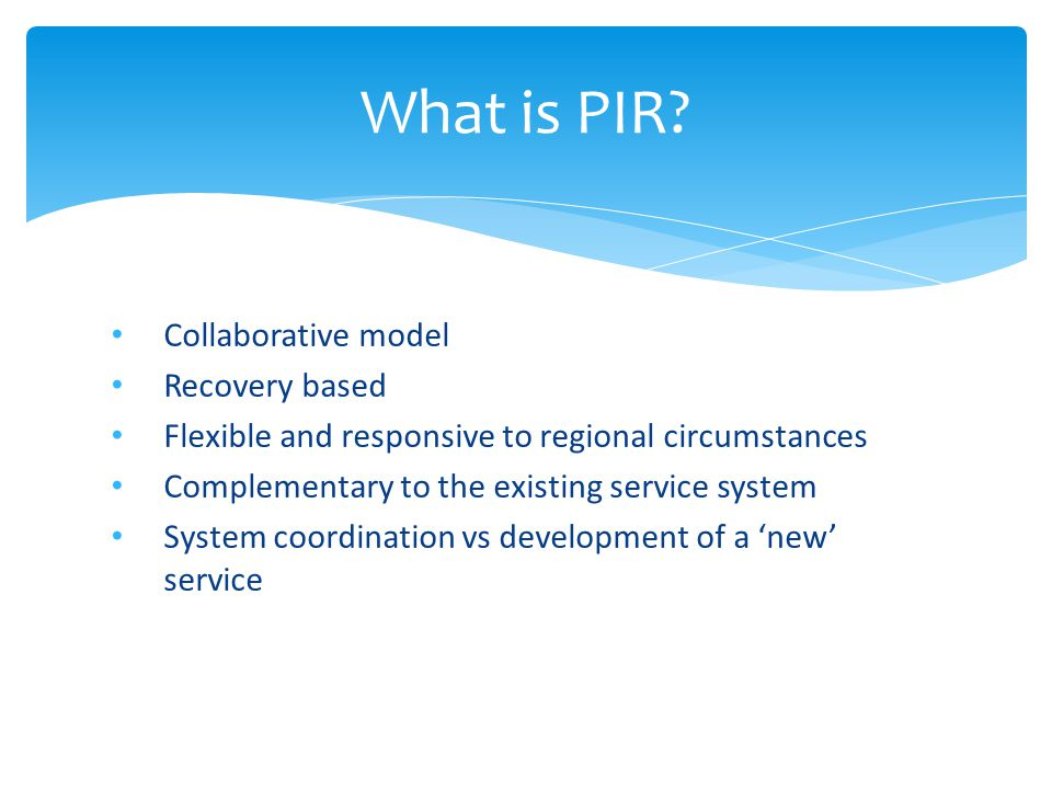 Collaborative model Recovery based Flexible and responsive to regional circumstances Complementary to the existing service system System coordination vs development of a 'new' service What is PIR?