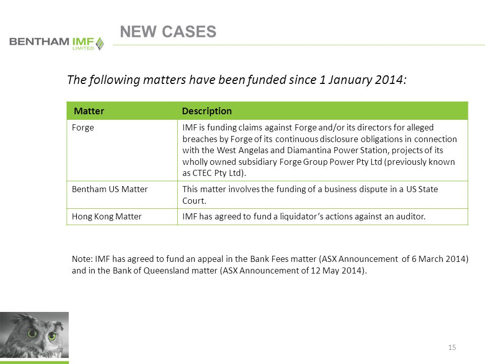 NEW CASES 15 MatterDescription ForgeIMF is funding claims against Forge and/or its directors for alleged breaches by Forge of its continuous disclosure obligations in connection with the West Angelas and Diamantina Power Station, projects of its wholly owned subsidiary Forge Group Power Pty Ltd (previously known as CTEC Pty Ltd).