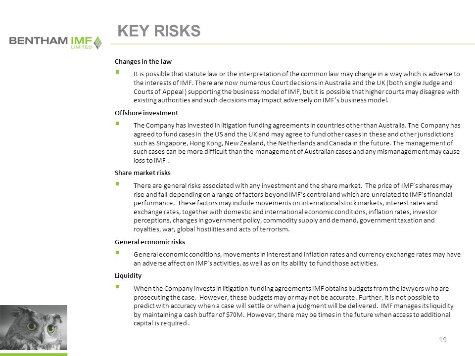 19 KEY RISKS Changes in the law  It is possible that statute law or the interpretation of the common law may change in a way which is adverse to the interests of IMF.