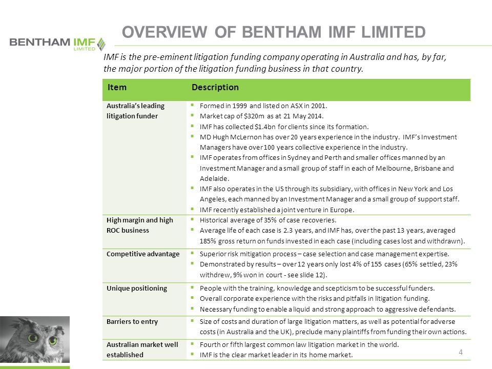 5 OVERVIEW OF BENTHAM IMF LIMITED ItemDescription Major growth opportunities onshore  IMF confirmed it would fund the Wivenhoe Dam case in Australia, which is expected to be its largest case funded to date.